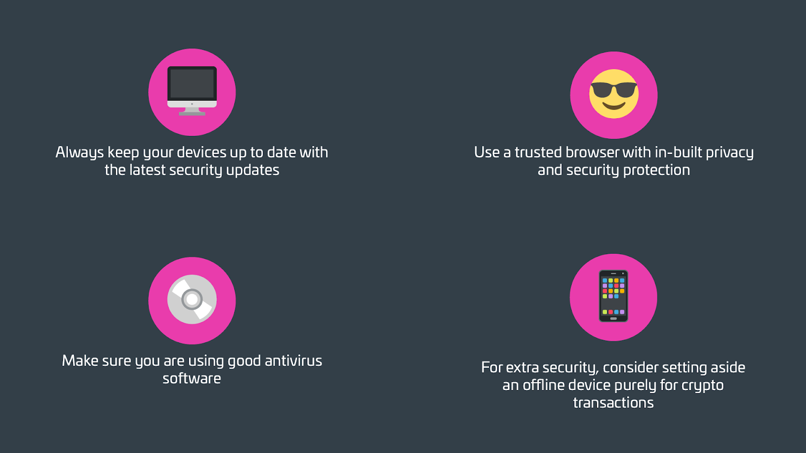 Always keep your devices up to date with the latest security updates Use a trusted browser with in-built privacy and security protection  Make sure you are using good antivirus software For extra security, consider setting aside an offline device purely for crypto transactions