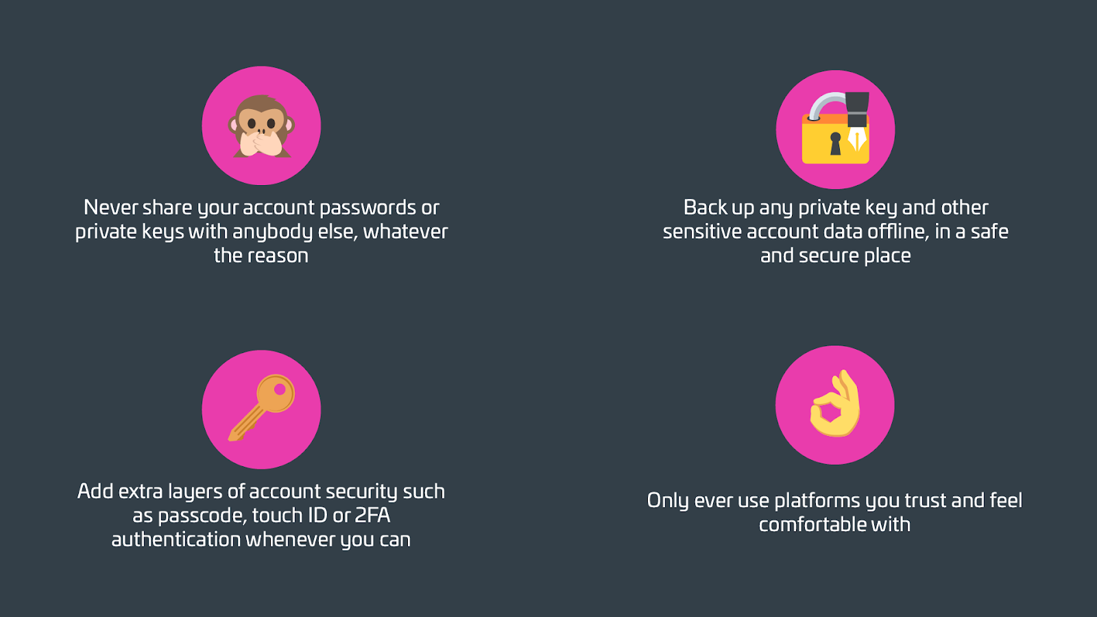 Never share your account passwords or private keys with anybody else, whatever the reasonBack up any private key and other sensitive account data offline, in a safe and secure placeAdd extra layers of account security such as passcode, touch ID or 2FA authentication whenever you canOnly ever use platforms you trust and feel comfortable with