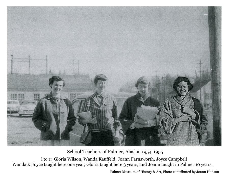 Image is of four women, identified as Palmer teachers Gloria Wilson, Wanda Kauffeld, Joann Farnsworth, and Joyce Campbell.  Information furnished with the photo indicates that all began teaching in Palmer in September 1954, with Wanda and Joyce teaching one year, Gloria taught three years and Joann taught in Palmer for 10 years.