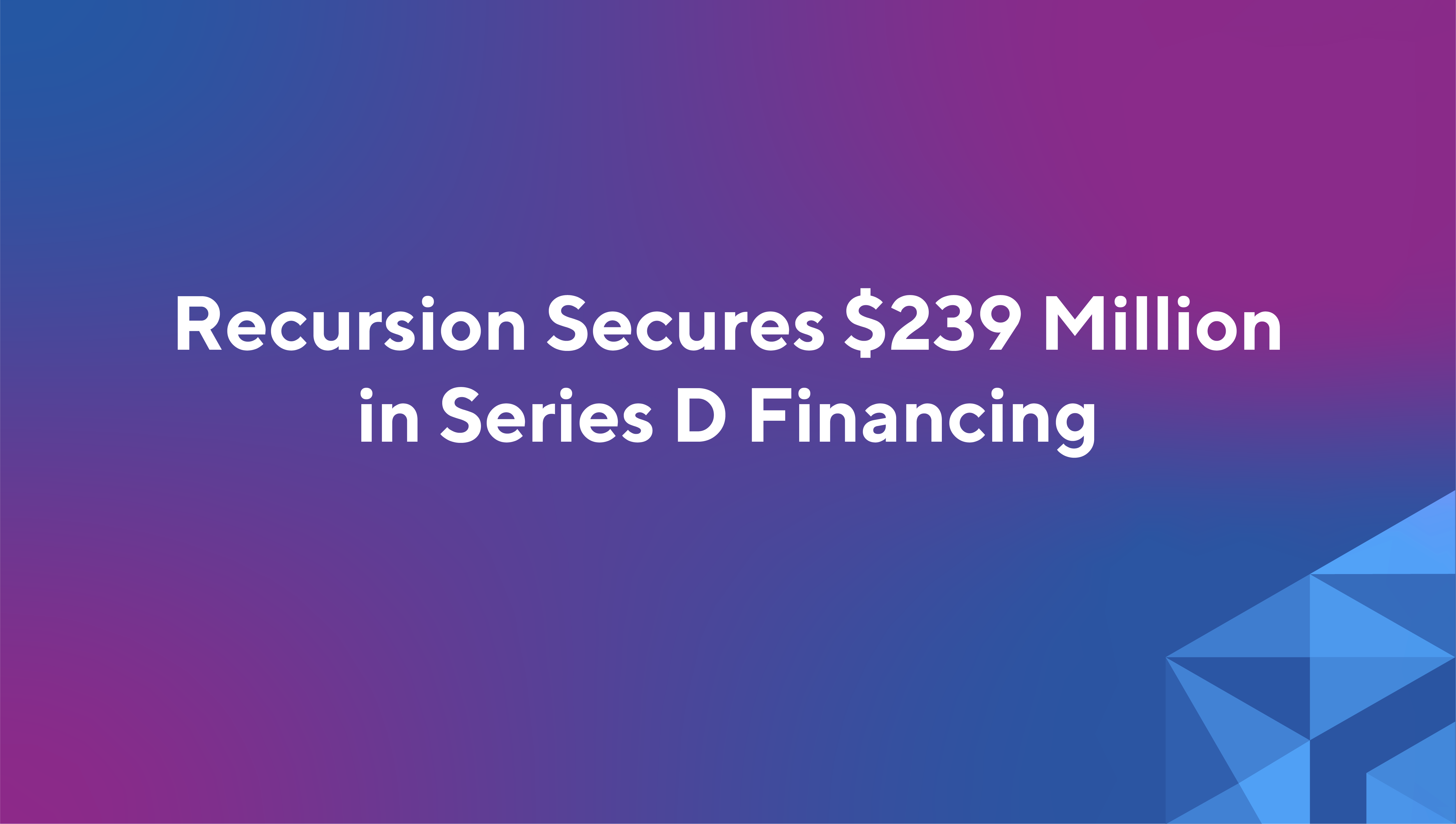 Recursion Secures $239 Million in Equity Financing to Advance Technology-Enabled Drug Discovery Platform and Pipeline