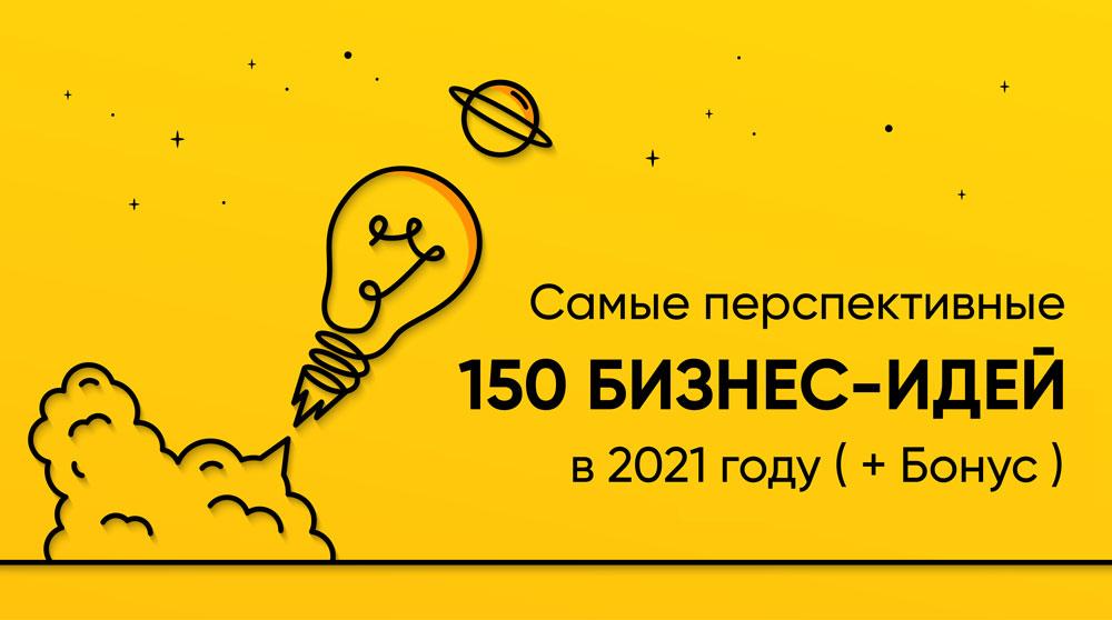 Самые перспективные 150 бизнес-идей в 2021 году (+Бонус)