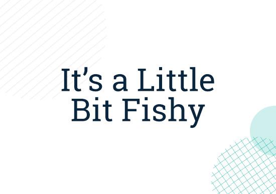 It's a Little Bit Fishy