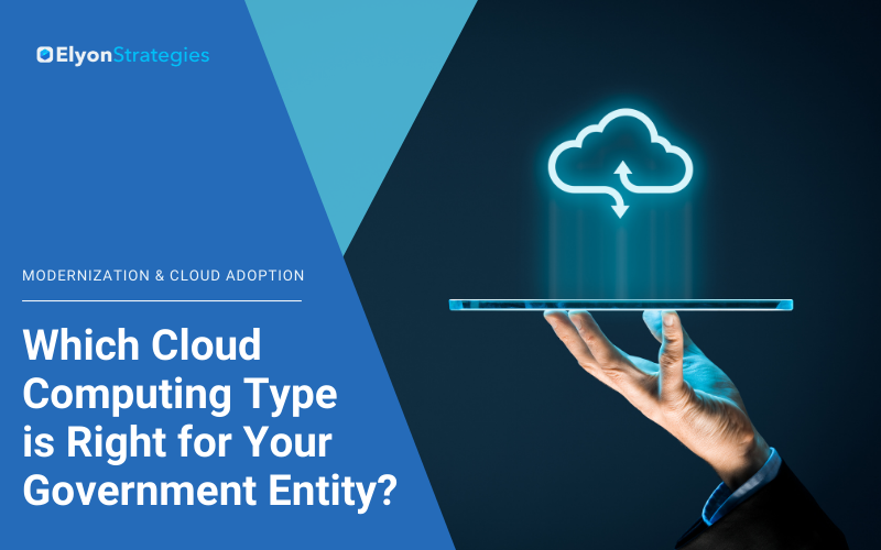 Modernization and Cloud Adoption: Which Cloud Computing Type is Right for Your Government Entity?