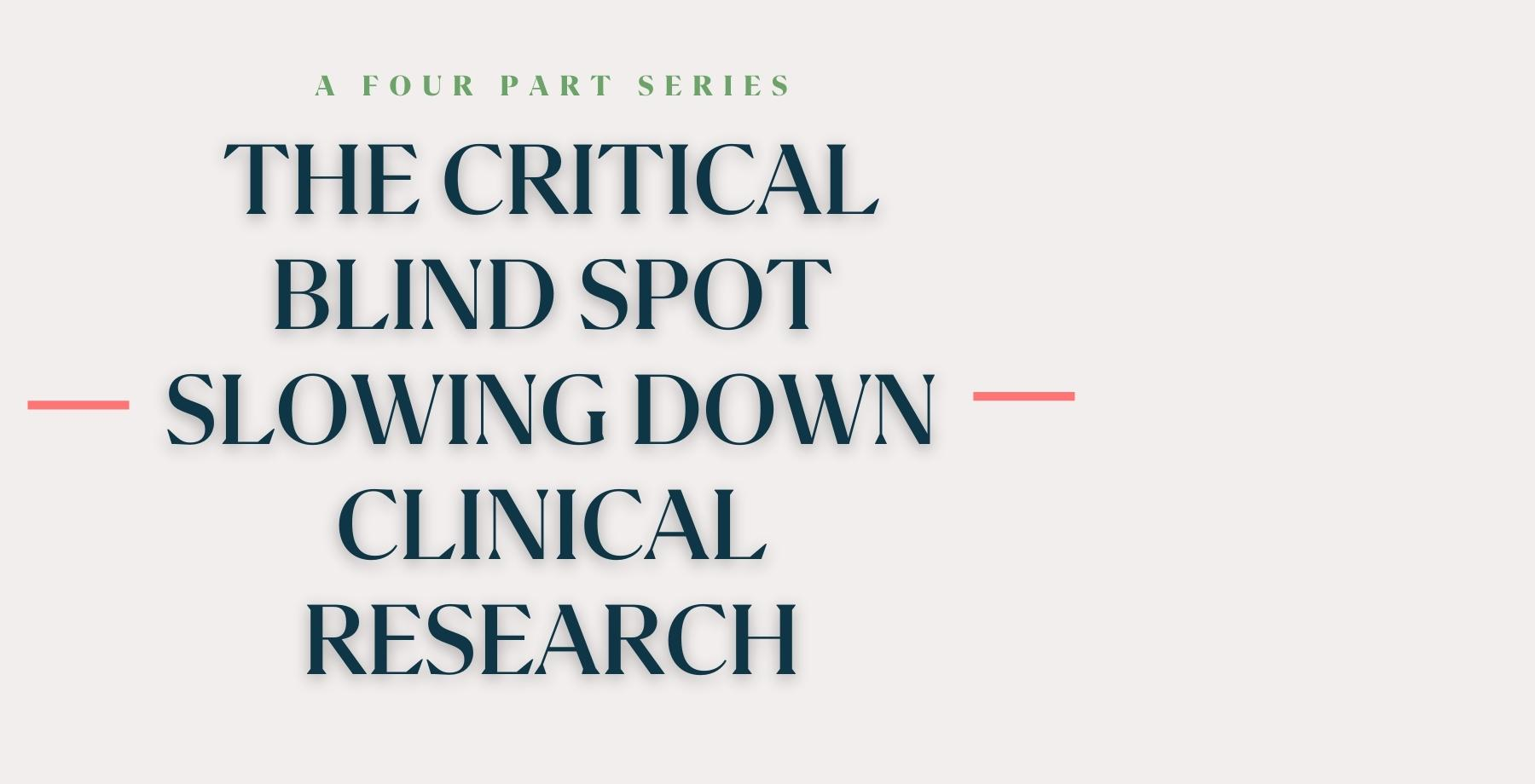 The Critical Blind Spot Slowing Down Clinical Research