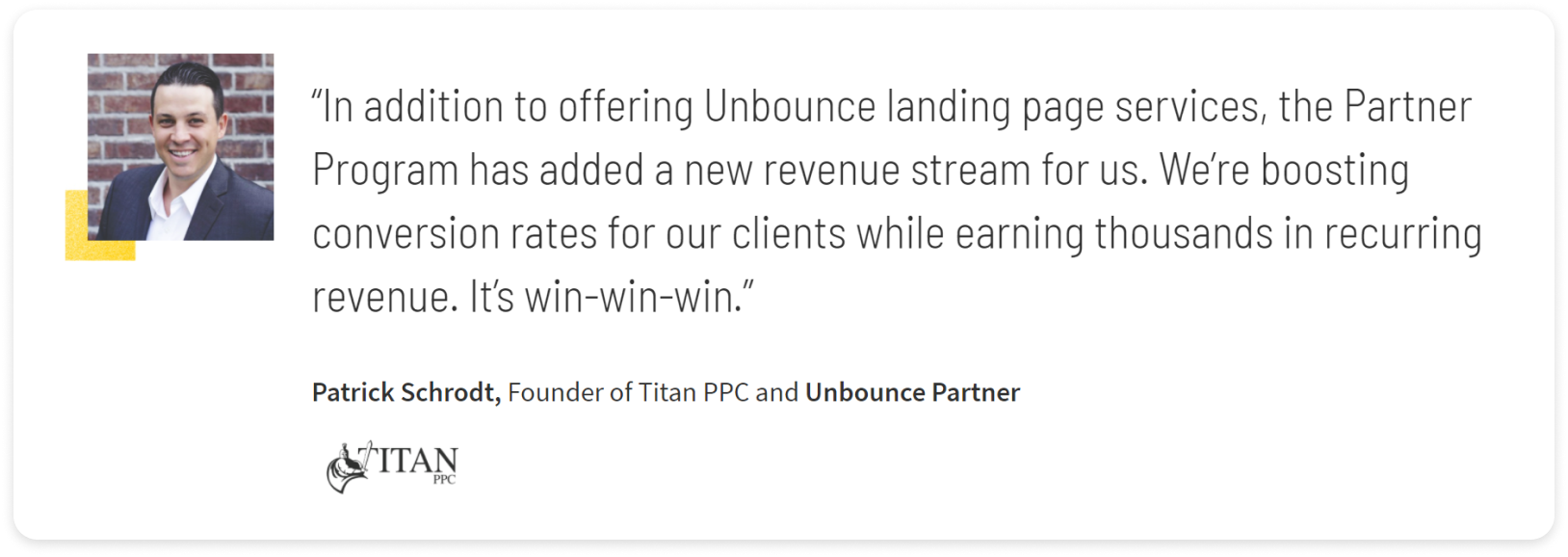 """Screenshot of quote about Unbounce partner program. Quote text: """"In addition to offer Unbounce landing page services, the Partner Program had added a new revenue stream for us. We're boosting conversion rates for our clients while earning thousands in recurring revenue. It's a win-win-win."""" - Patrick Schrodt, Founder of Titan PPC and Unbounce Partner"""