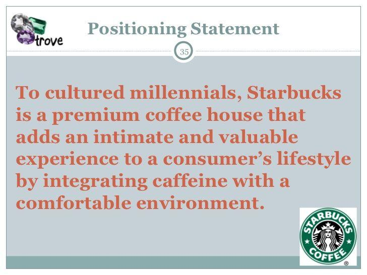 Example of use of the template, which is Starbucks: To cultured millenials, Starbucks is a premium coffee house that adds an intimate and valuable experience to a consumer's lifestyle by integrating caffeine with a comfortable environment.