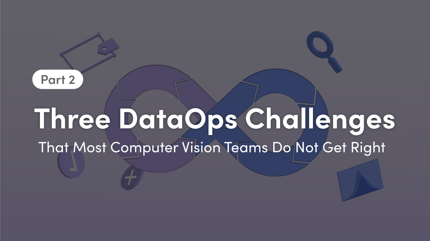 Part 2: Three DataOps Challenges That Most Computer Vision Teams Struggle With