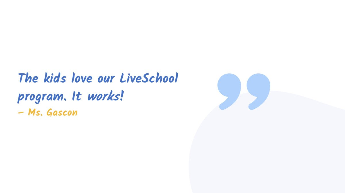 """The kids love our LiveSchool program. It works!"" Ms. Gascon"