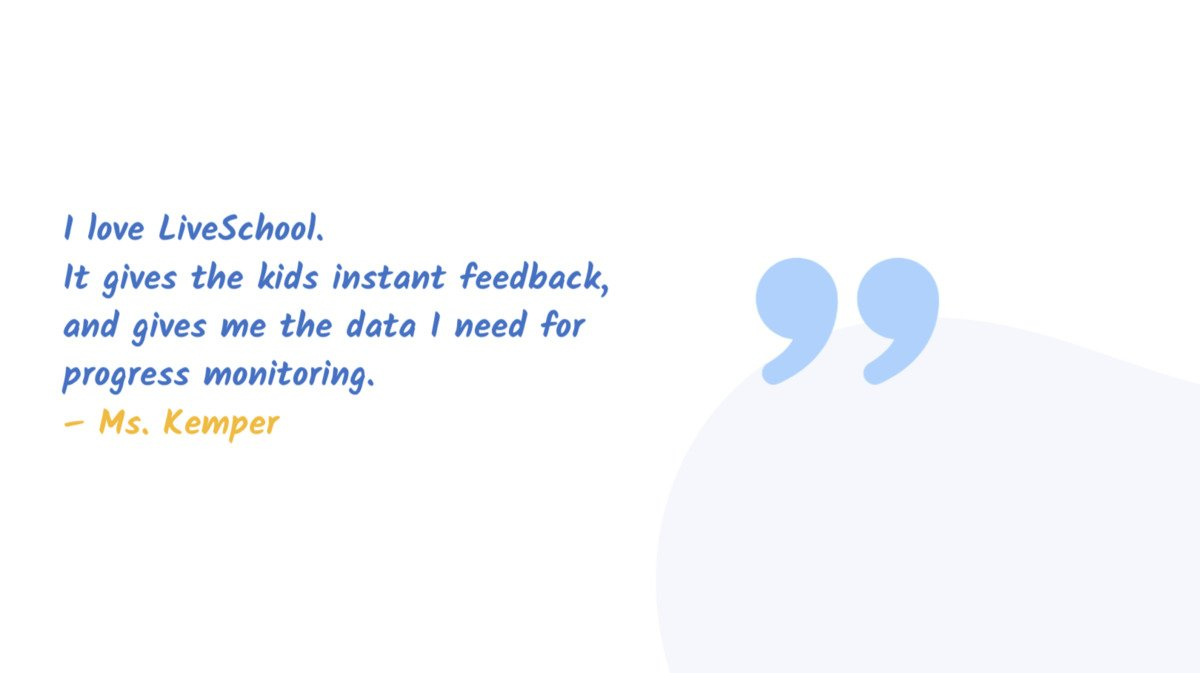 """""""I love LiveSchool. It gives the kids instant feedback, and gives me the data  need for progress monitoring."""" Ms. Kemper"""