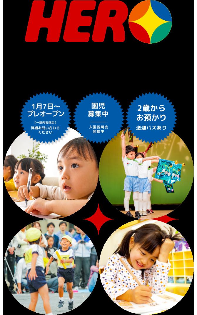 世界に羽ばたくチカラを育てる ヒーロー幼児園は、幼稚園、保育園、スポーツクラブの要素に、自然体験・語学・算数・音楽・IT・社会・ビジネスの教育までを幅ひろく網羅した新しいタイプの幼児教育パートナーです。「1月7日〜プレオープン 詳細お問い合わせください」「園児募集中 入園説明会開催中」「2歳からお預かり 送迎バスあり」