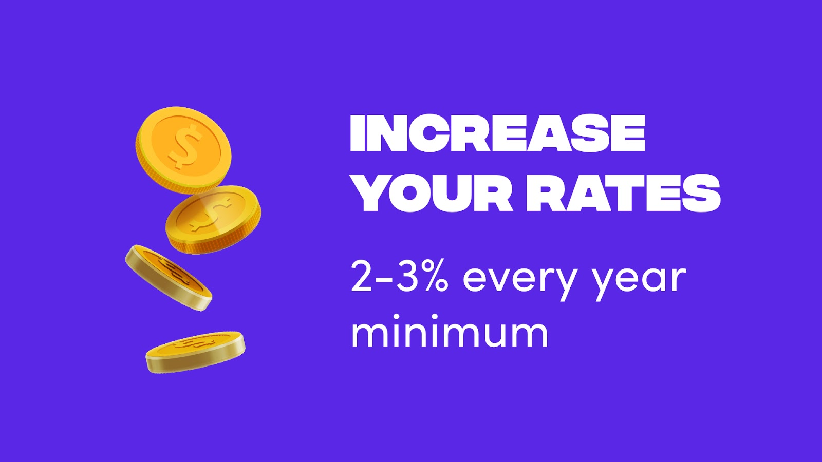 Increase your rates 2-3% every year minimum