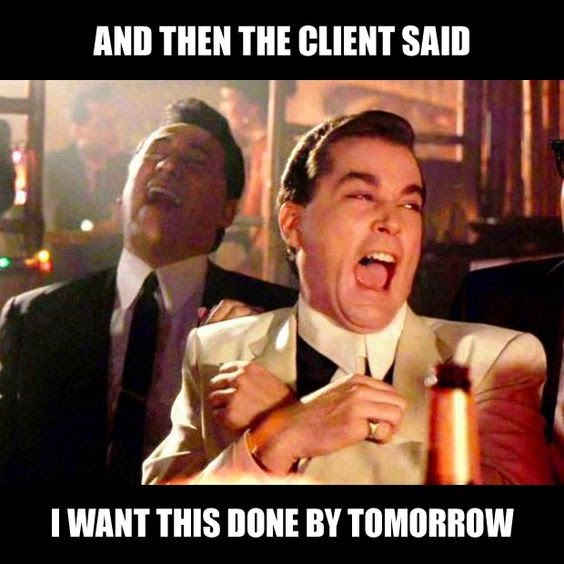 "And then the client said ""I want this done by tomorrow"""