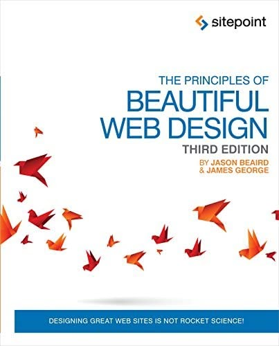 The Principles of Beautiful Web Design: Designing Great Web Sites is Not Rocket Science! - Jason Beaird & James George