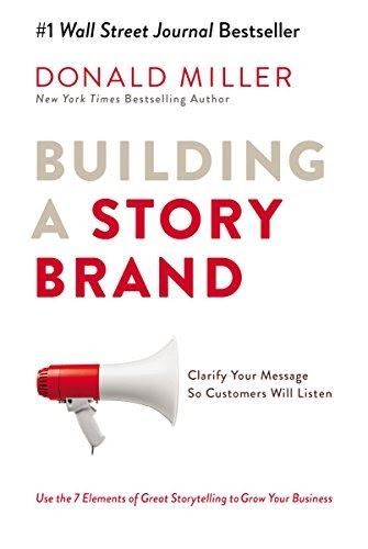 Building a StoryBrand: Clarify Your Message So Customers Will Listen - Donald Miller