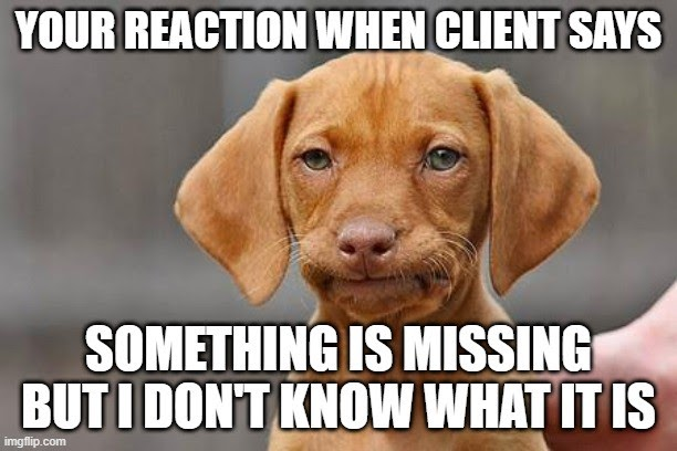 Your reaction when the client says something is missing, but I don't what it is