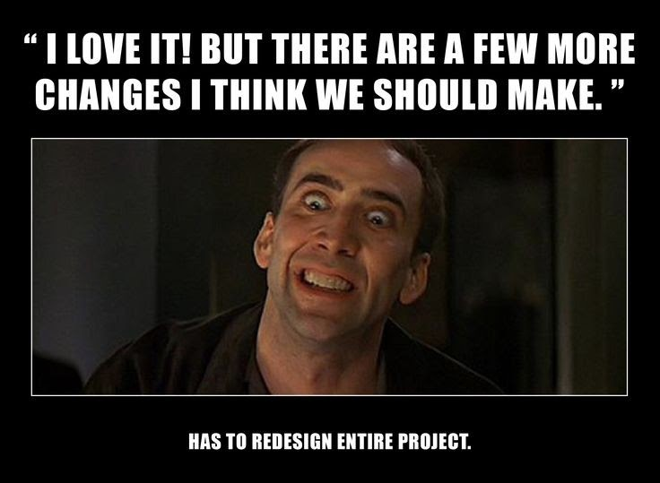 """""""I love it! But there are a few more changes I think we should make."""" Has to redesign entire project"""