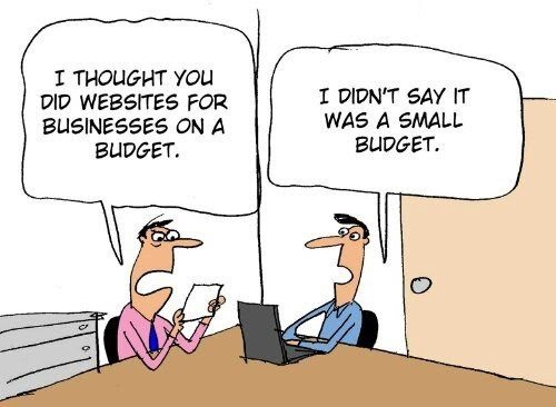 I thought you did websites for business on a budget. I didn't say it was a small budget.