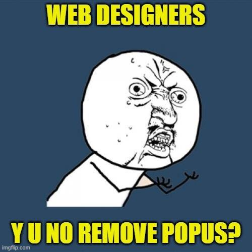 Web designers, y u no remove popups?