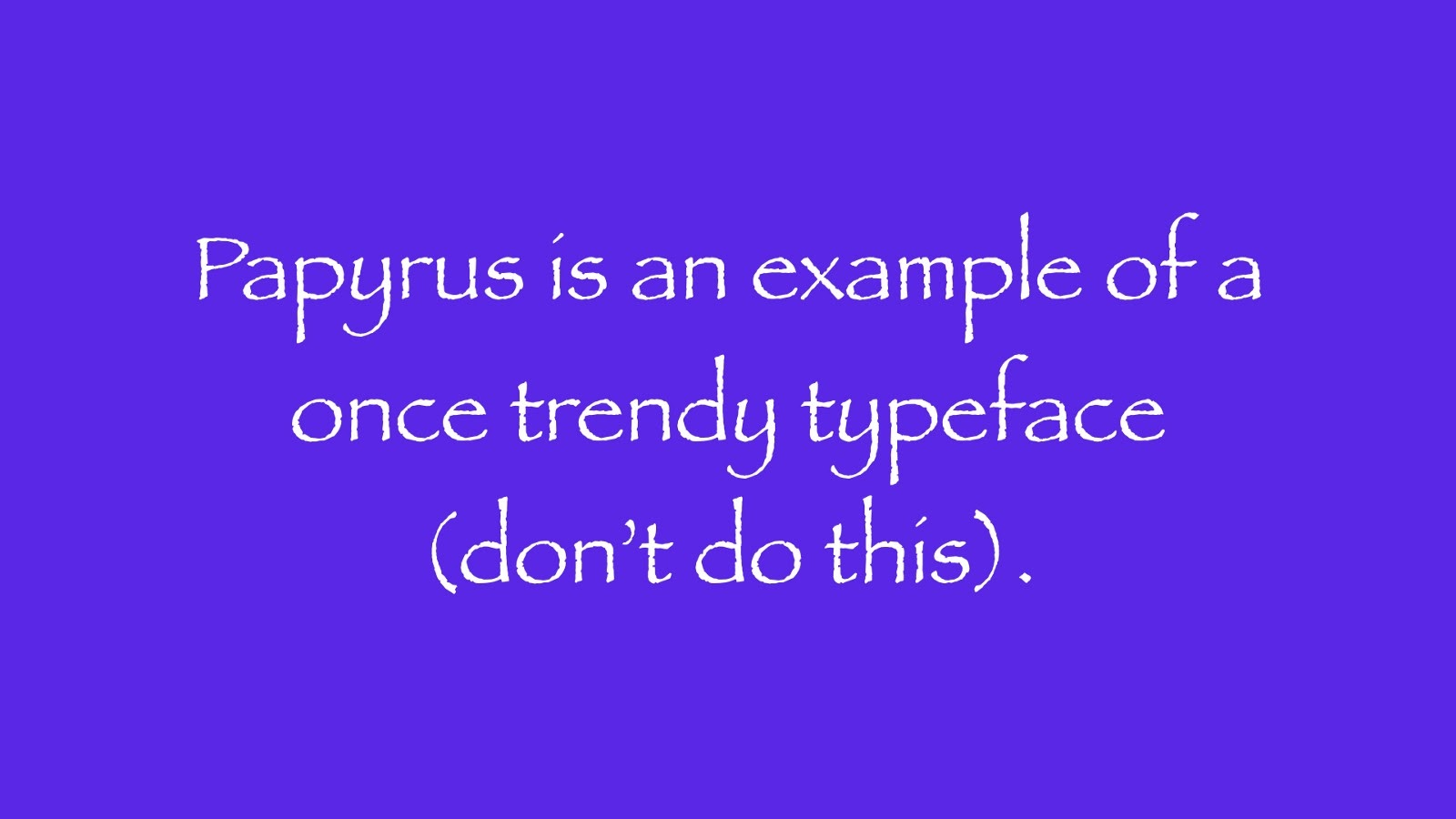 Papyrus is an example of a once trendy typeface (don't do this).