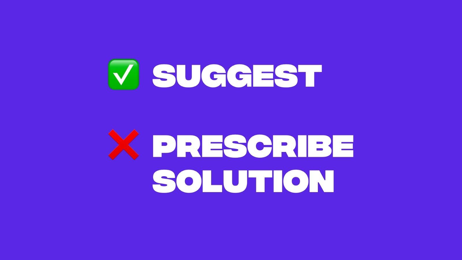 Make suggestions vs immediately prescribing solutions