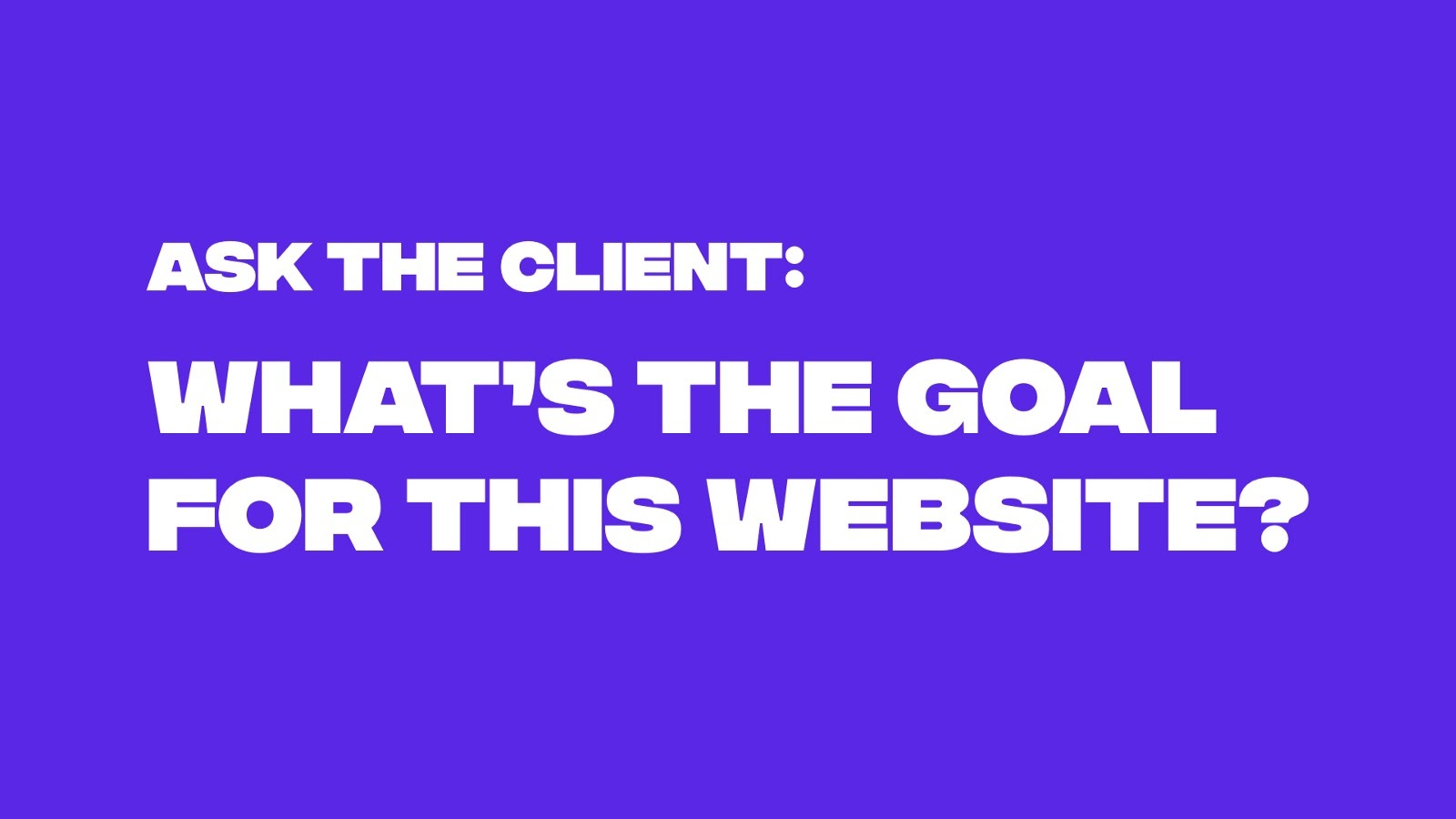Ask the client, what's the goal for this website?