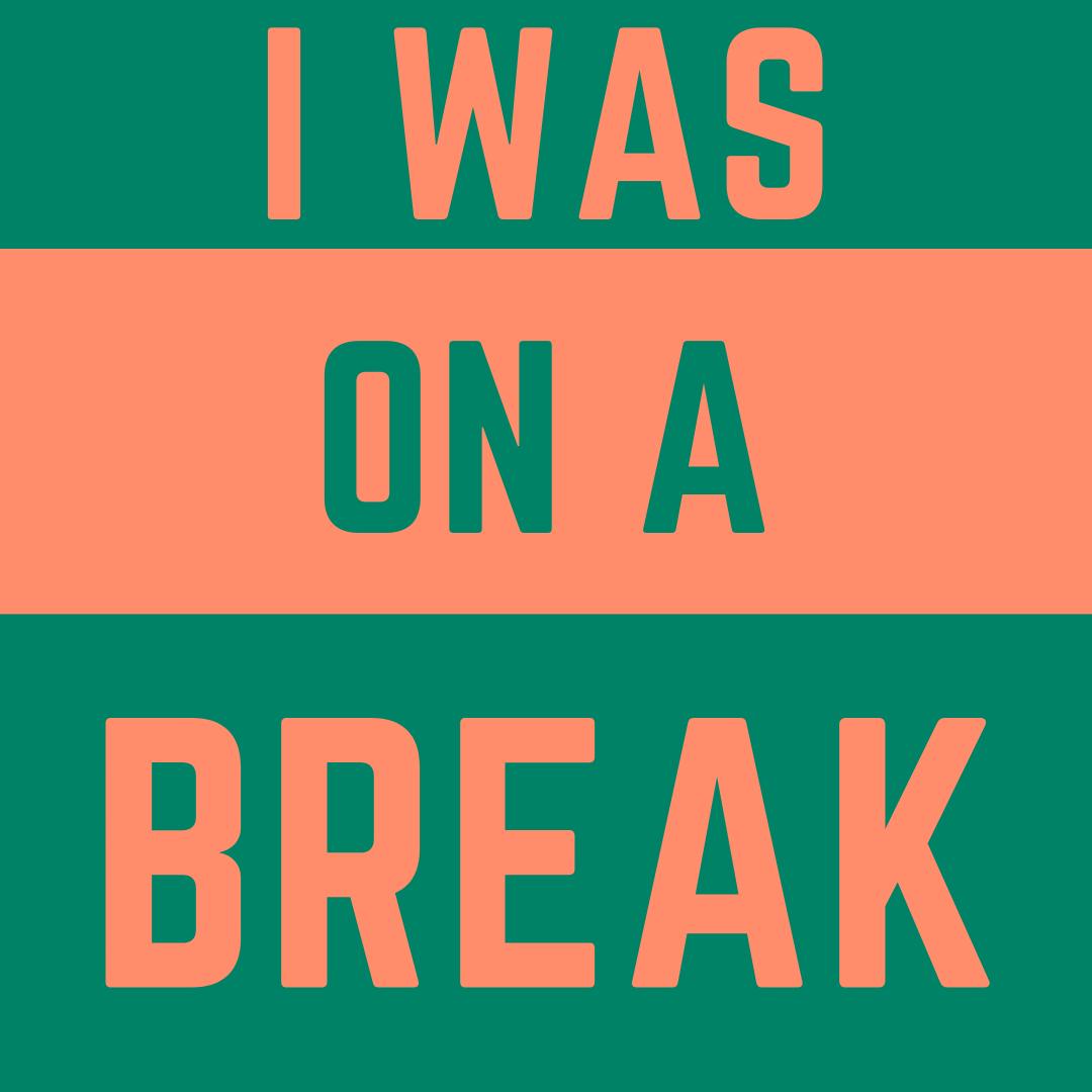 I was on a break.