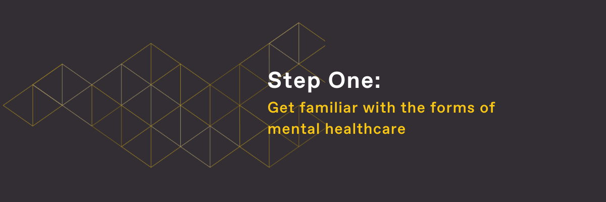 Step One: Get familiar with the forms of mental healthcare