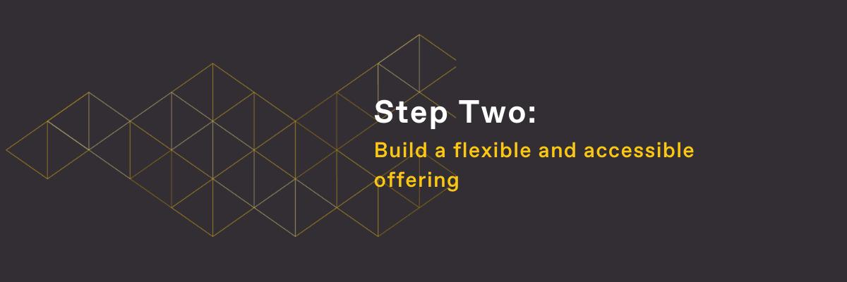 Step Two: Build a flexible and accessible offering