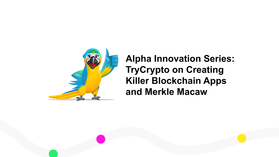 Alpha Innovation Series: TryCrypto on Creating Killer Blockchain Apps and Merkle Macaw
