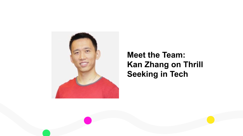 Meet the Team: Kan Zhang on Thrill Seeking in Tech