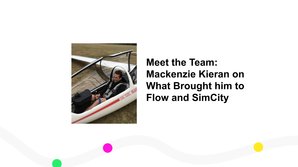 Meet the Team:  Mackenzie Kieran on What Brought him to Flow and SimCity
