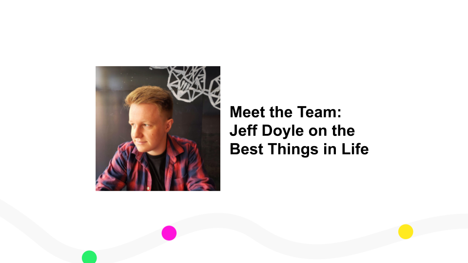 Meet the Team: Jeff Doyle on the Best Things in Life