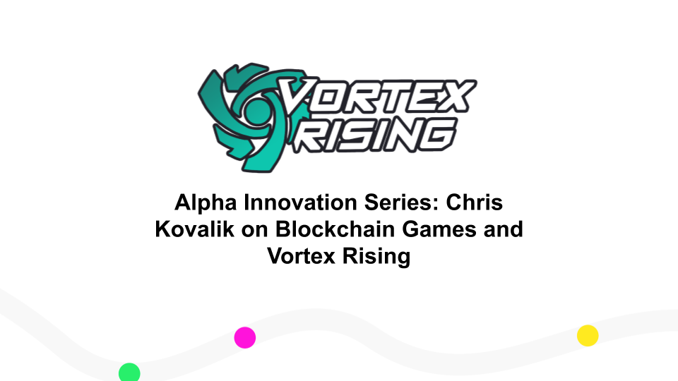 Alpha Innovation Series: Chris Kovalik on Blockchain Games and Vortex Rising
