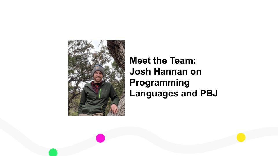 Meet the Team: Josh Hannan on Programming Languages and PBJ