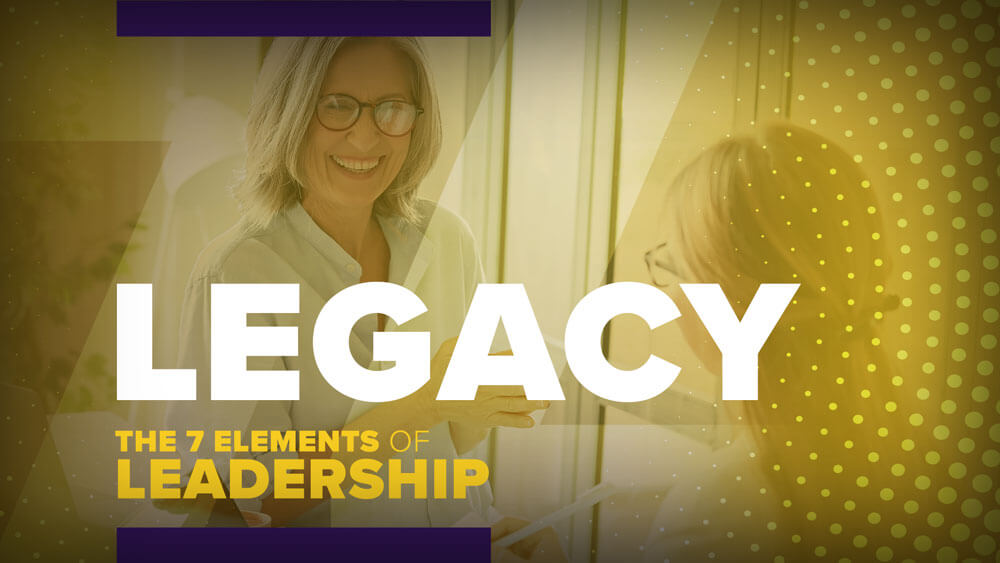 the Seven Elements of Leadership: Legacy