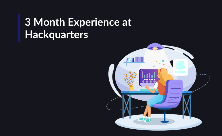 3 Month Experience At Hackquarters