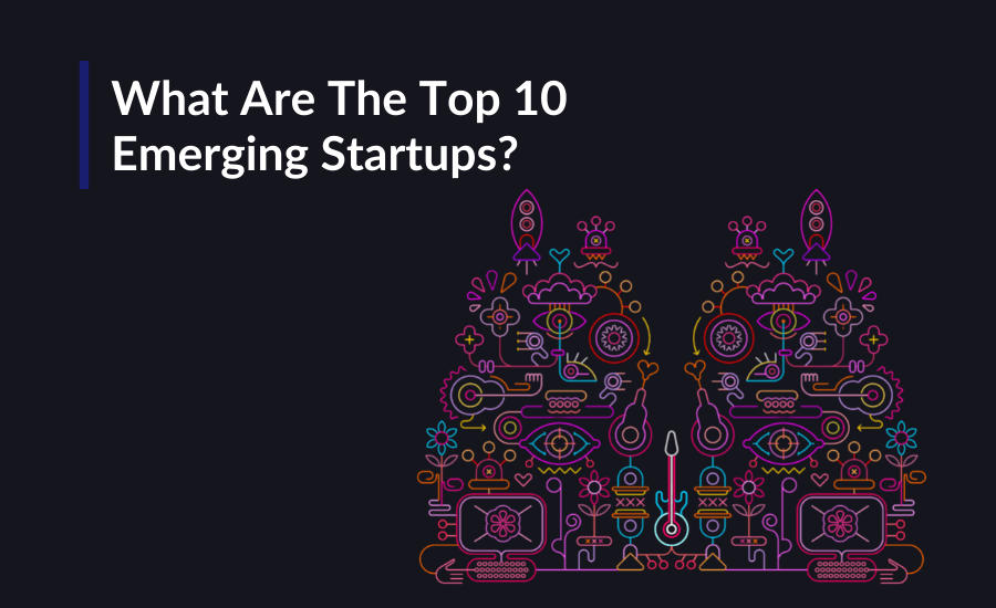 Here are the 10 emerging startups around the world.
