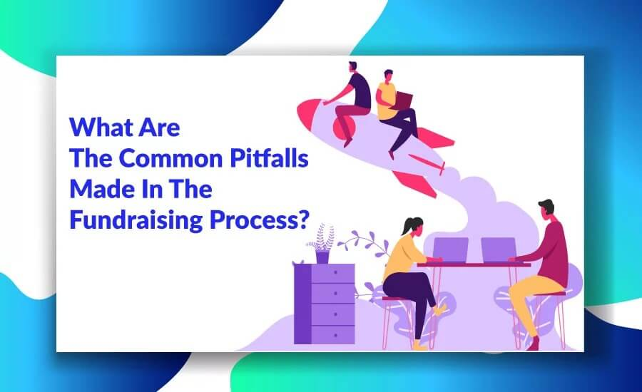What Are The Common Pitfalls Made In The Fundraising Process?