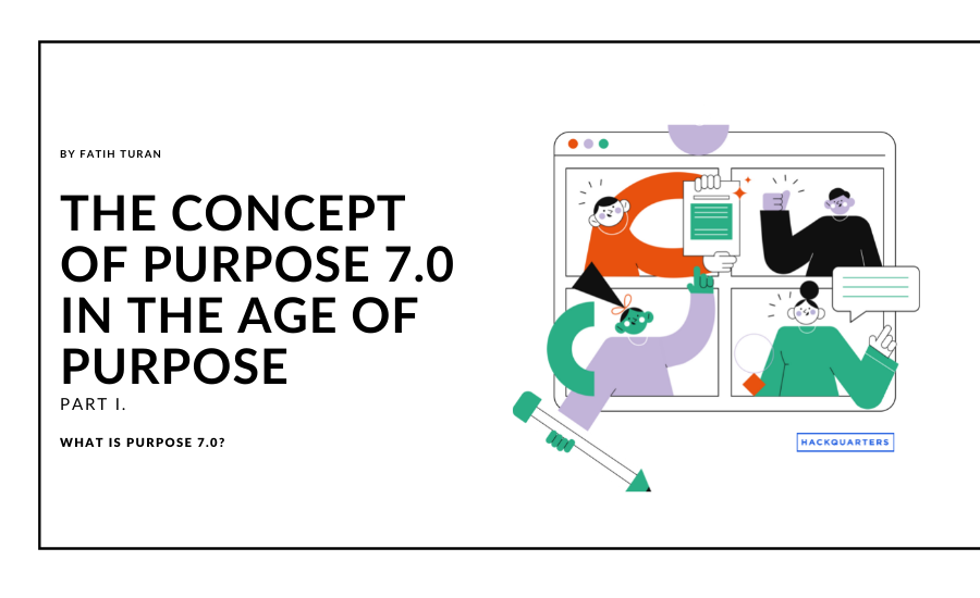 This is the first part of the 7-part series by Fatih Turan, on the concept of purpose 7.0, in the age of purpose.