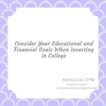 Melissa Cox CFP® asks you to consider your goals before investing in college.