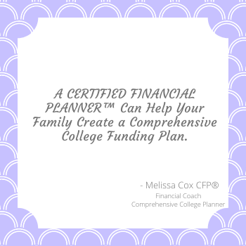 A CERTIFIED FINANCIAL PLANNER™, like Melissa ox, can help create a customized plan for college.