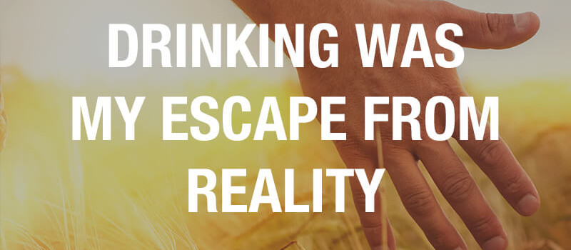 drinking was my escape from reality
