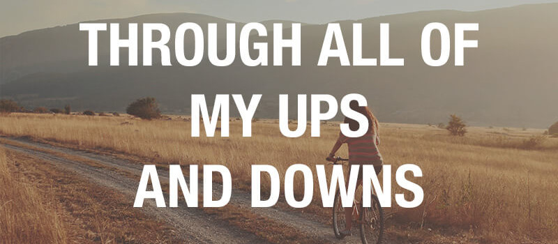 Through all of my ups and downs
