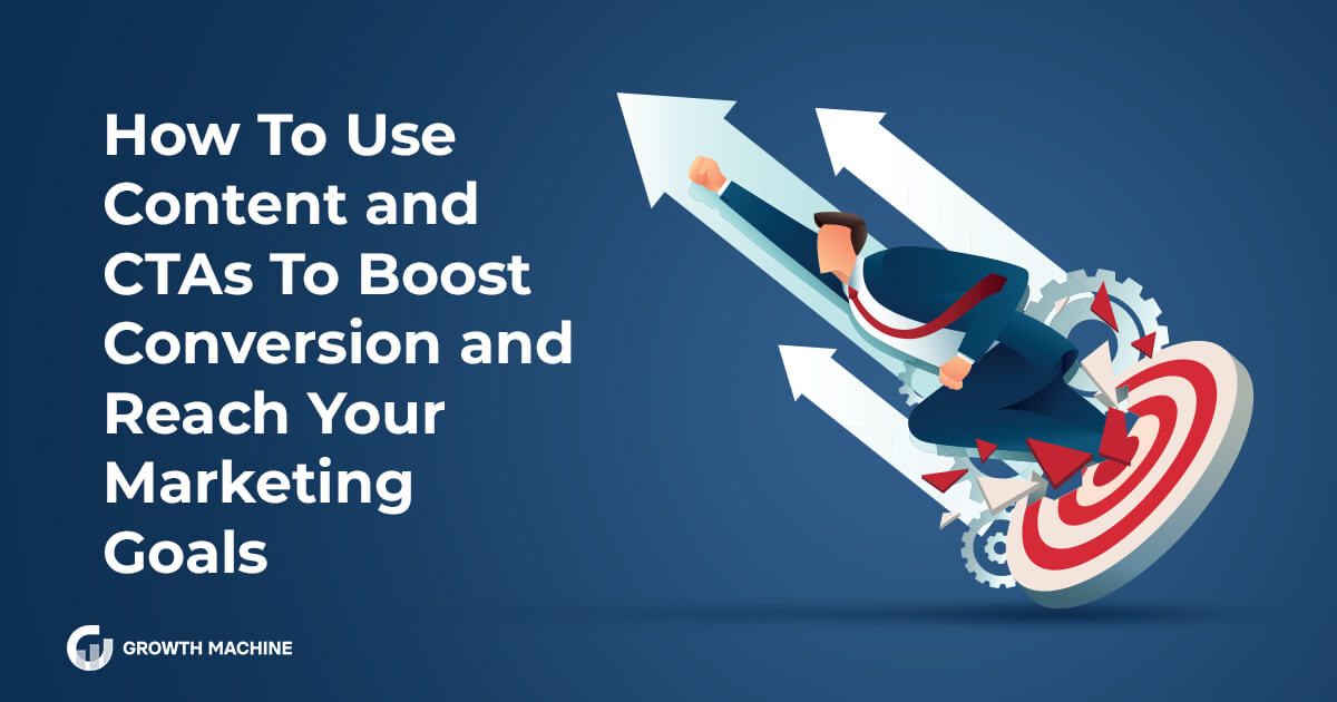 How To Use Content and CTAs To Boost Conversion and Reach Your Marketing Goals