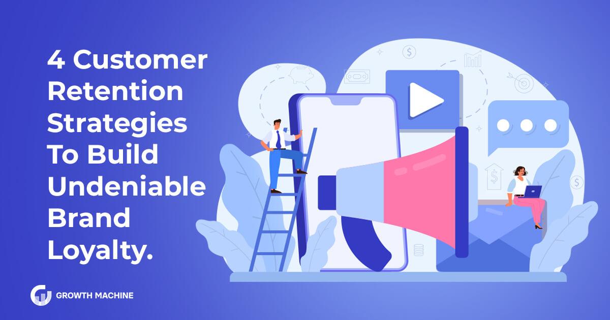 4 Customer Retention Strategies To Build Undeniable Brand Loyalty