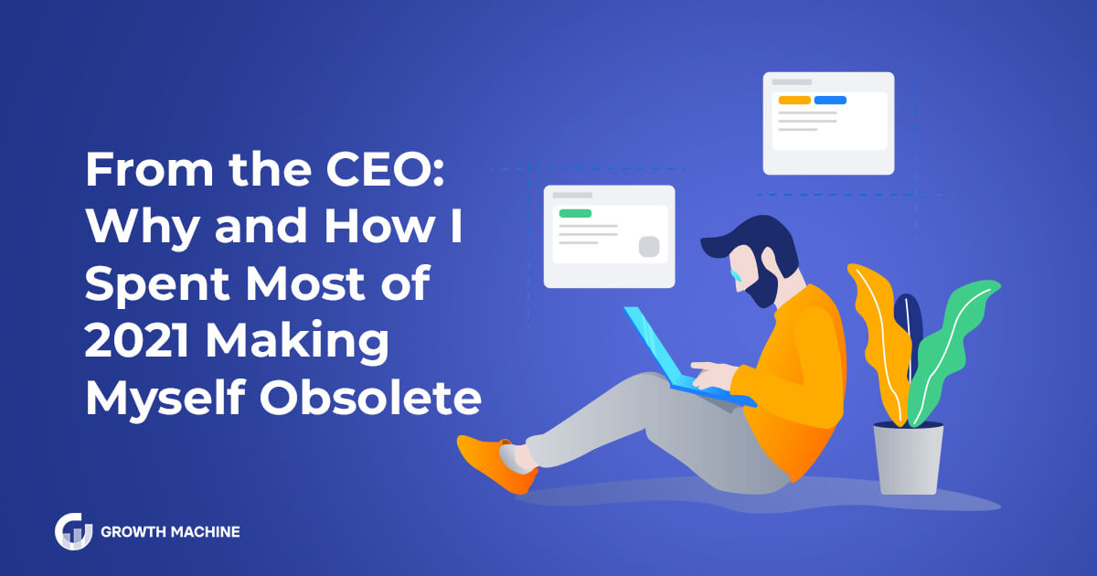 From the CEO: Why and How I Spent Most of 2021 Making Myself Obsolete