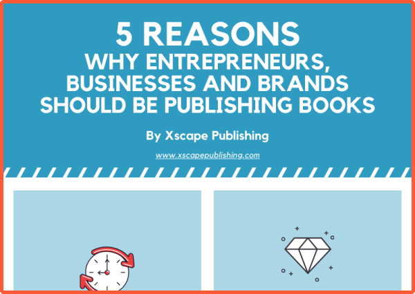 Xscape Publishing 5 Reasons Why Entrepreneurs Businesses and Brands Should Be Publishing Books