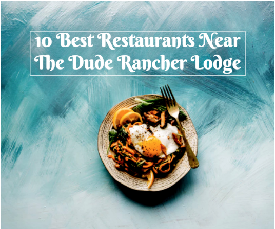 10 Best Restaurants Near Dude Rancher Lodge