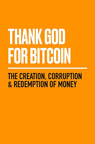 Thank God for Bitcoin: The Creation, Corruption and Redemption of Money
