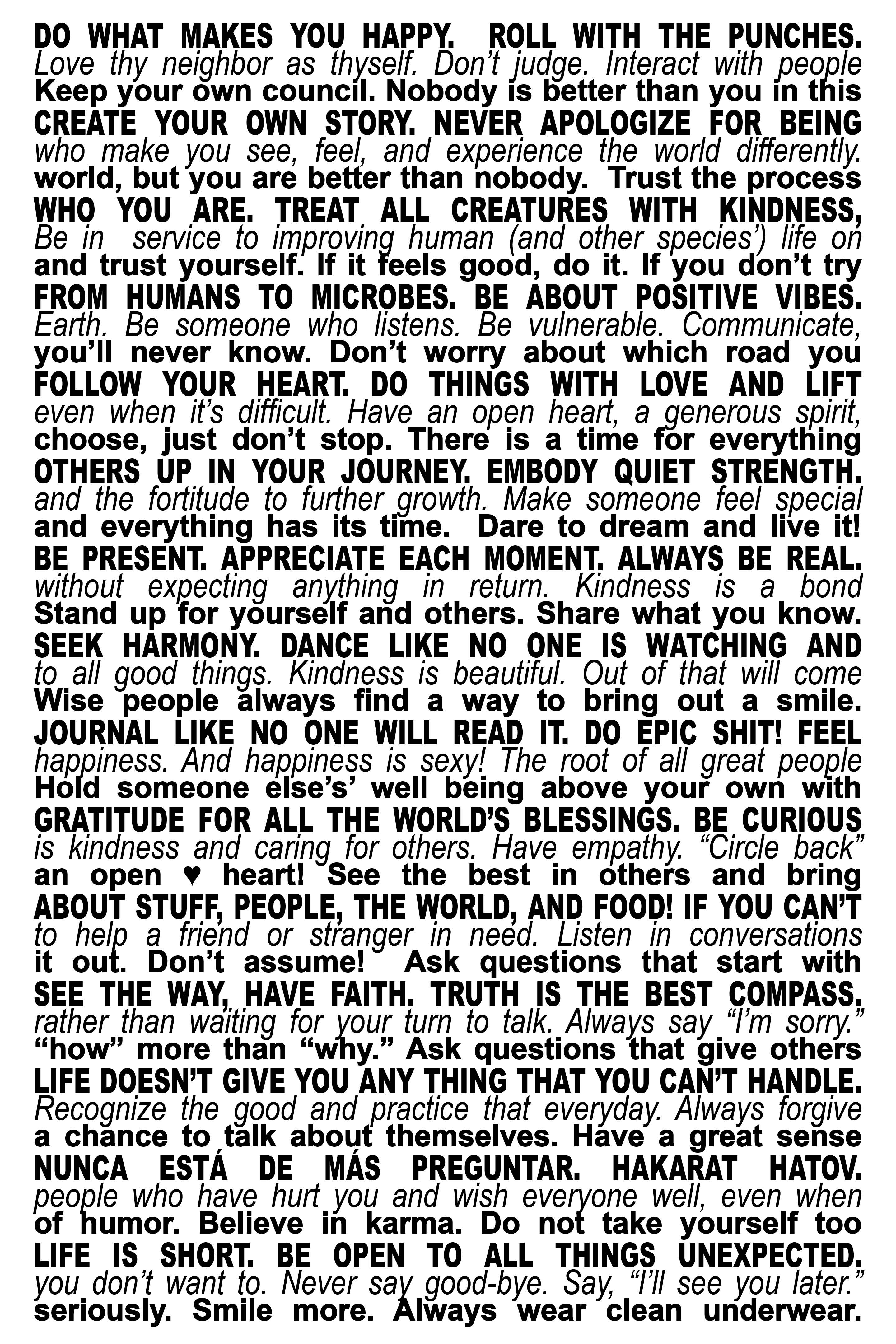 """DO WHAT MAKES YOU HAPPY.  ROLL WITH THE PUNCHES. CREATE YOUR OWN STORY. NEVER APOLOGIZE FOR BEING WHO YOU ARE. TREAT ALL CREATURES WITH KINDNESS, FROM HUMANS TO MICROBES. BE ABOUT POSITIVE VIBES. FOLLOW YOUR HEART. DO THINGS WITH LOVE AND LIFT OTHERS UP IN YOUR JOURNEY. EMBODY QUIET STRENGTH. BE PRESENT AND APPRECIATE EACH MOMENT. ALWAYS BE REAL. SEEK HARMONY. DANCE LIKE NO ONE IS WATCHING AND JOURNAL LIKE NO ONE WILL READ IT. DO EPIC SHIT! FEEL GRATITUDE FOR ALL THE WORLD'S BLESSINGS. BE CURIOUS ABOUT STUFF, PEOPLE, THE WORLD, AND FOOD! IF YOU CAN'T SEE THE WAY, HAVE FAITH. TRUTH IS THE BEST COMPASS. LIFE DOESN'T GIVE YOU ANYTHING THAT YOU CAN'T HANDLE. NUNCA ESTÁ DE MÁS PREGUNTAR. HAKARAT HATOV. LIFE IS SHORT. BE OPEN TO ALL THINGS UNEXPECTED.    Love thy neighbor as thyself. Don't judge. Interact with people who make you see, feel, and experience the world differently. Be in service to improving human (and other species') life on Earth. Be someone who listens. Be vulnerable. Communicate, even when it's difficult, Have an open heart, a generous spirit, and the fortitude to further growth. Make someone feel special without expecting anything in return. Kindness is a bond to all good things. Kindness is beautiful. Out of that will come happiness. And happiness is sexy! The root of all great people is kindness and caring for others. Have empathy. """"Circle back"""" to help a friend or stranger in need. Listen in conversations rather than waiting for your turn to talk. Always say """"I'm sorry."""" Recognize the good and practice that everyday. Always forgive the people who have hurt you and wish everyone well, even if you don't want to. Never say good-bye. Say,""""I'll see you later.""""    Keep your own council. Nobody is better than you in this world, but you are better than nobody.  Trust the process and Trust yourself. If it feels good, do it. If you don't try you'll never know. Don't worry about which road you choose, just don't stop. There is a time for everything and everythin"""